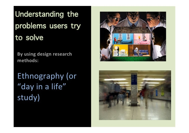 Understanding theproblems users tryto solve                       By using design research methods:   Ethn...