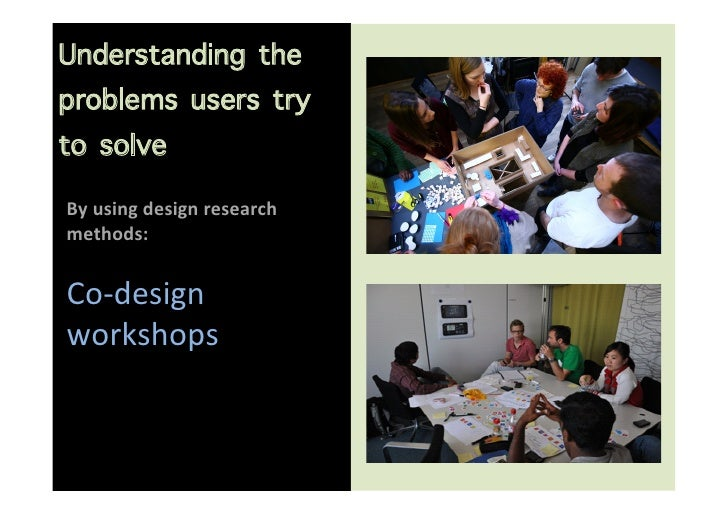 Understanding theproblems users tryto solve                       By using design research methods:   Co-...