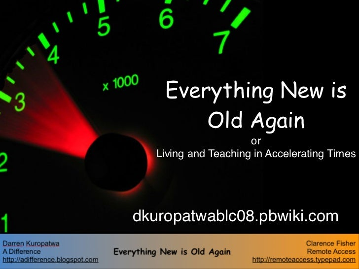 Everything New is         Old Again                      or   Living and Teaching in Accelerating Times     dkuropatwablc0...