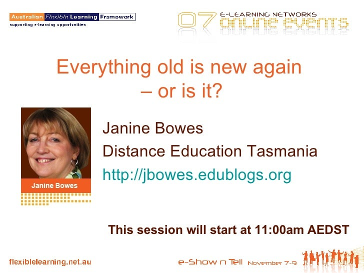 Everything old is new again  – or is it? Janine Bowes Distance Education Tasmania http://jbowes.edublogs.org   This sessio...