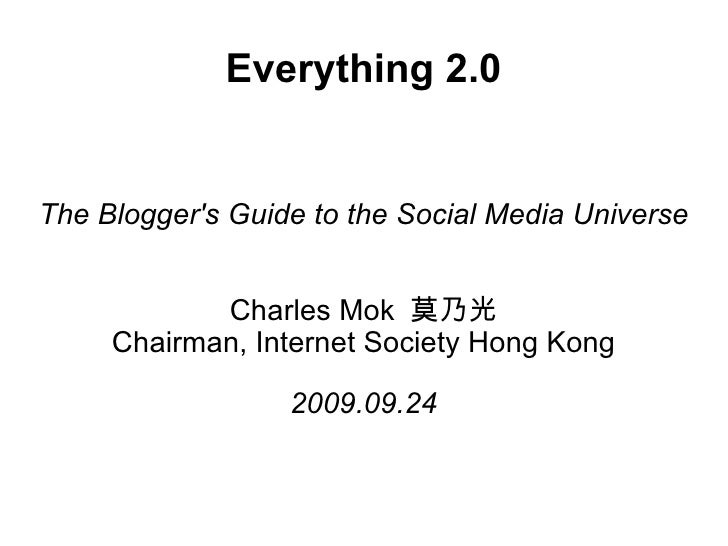 Everything 2.0 The Blogger's Guide to the Social Media Universe Charles Mok  莫乃光 Chairman, Internet Society Hong Kong 2009...