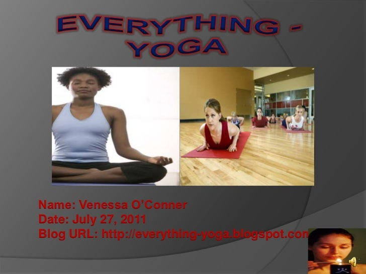 EVERYTHING - YOGA<br />Name: Venessa O'ConnerDate: July 27, 2011Blog URL: http://everything-yoga.blogspot.com/<br />