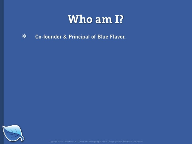 Who am I? *   Co-founder  Principal of Blue Flavor.              Copyright © 2007 Blue Flavor. All trademarks and copyrigh...