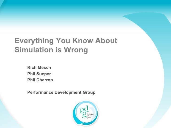 Everything You Know About Simulation is Wrong Rich Mesch Phil Sueper Phil Charron Performance Development Group