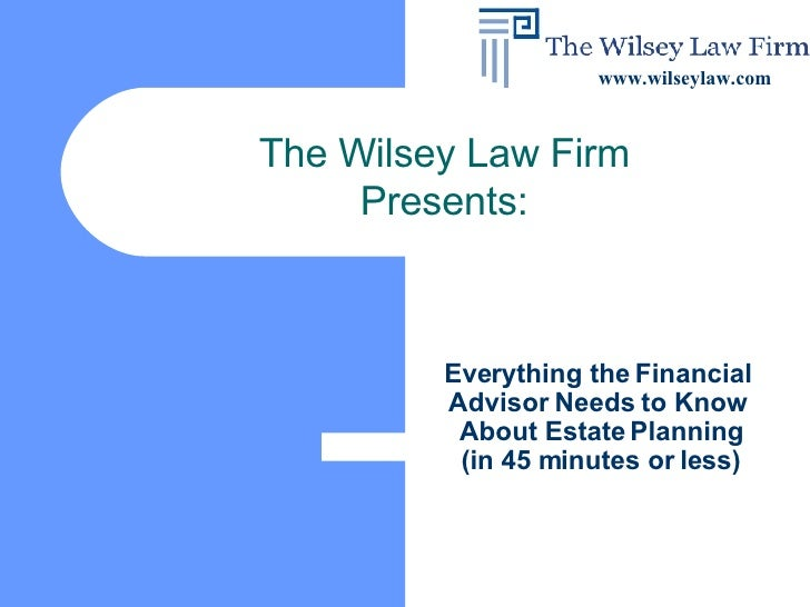 Everything the Financial  Advisor Needs to Know  About Estate Planning (in 45 minutes or less) The Wilsey Law Firm Present...