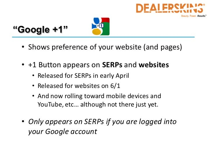 """""""Google +1"""" • Shows preference of your website (and pages) • +1 Button appears on SERPs and websites    • Released for SER..."""