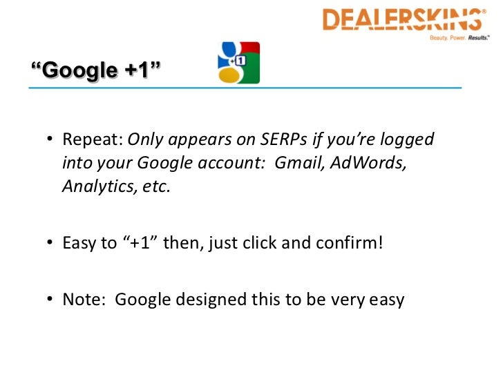 """""""Google +1"""" • Repeat: Only appears on SERPs if you're logged   into your Google account: Gmail, AdWords,   Analytics, etc...."""