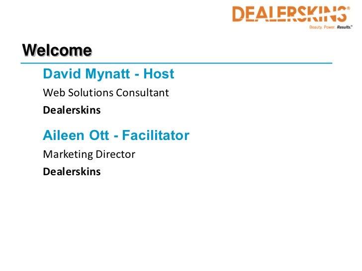 Welcome  David Mynatt - Host  Web Solutions Consultant  Dealerskins  Aileen Ott - Facilitator  Marketing Director  Dealers...