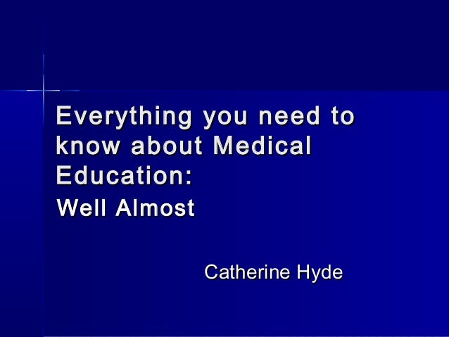 Everything you need toEverything you need to know about Medicalknow about Medical Education:Education: Well AlmostWell Alm...