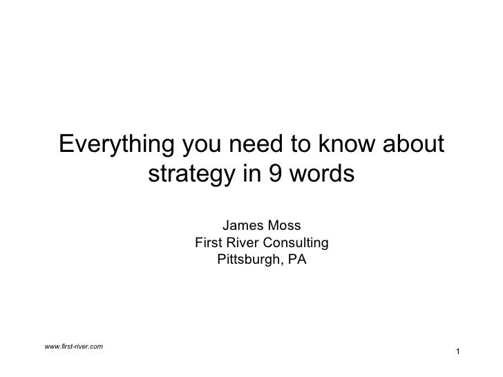 Everything you need to know about strategy in 9 words James Moss First River Consulting Pittsburgh, PA