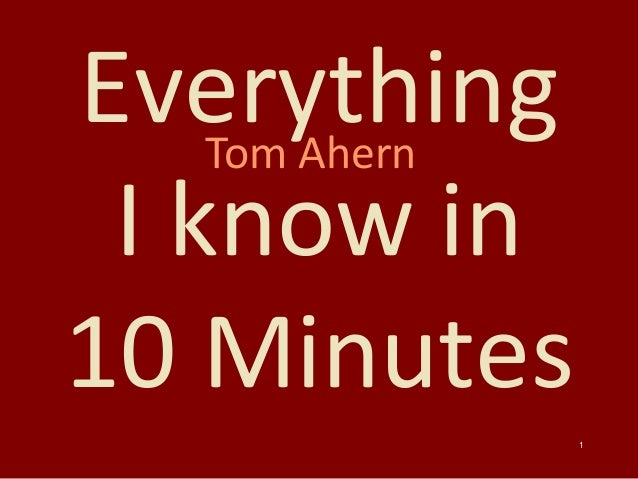 1 Everything I know in 10 Minutes Tom Ahern