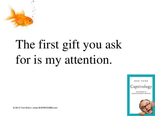 The first gift you ask for is my attention. 10© 2014 Tom Ahern   www.AHERNCOMM.com