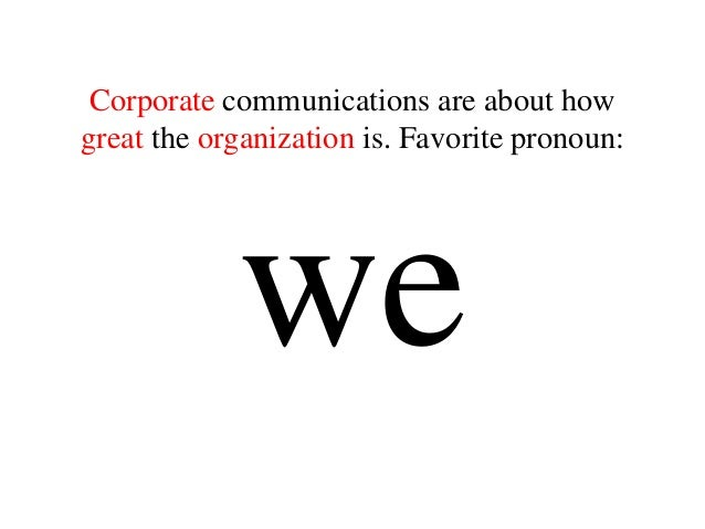 Corporate communications are about how great the organization is. Favorite pronoun: we
