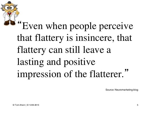 """5 Source: Neuromarketing blog """"Even when people perceive that flattery is insincere, that flattery can still leave a lasti..."""