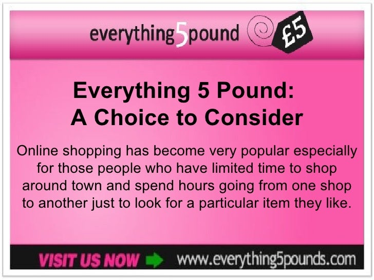 Everything 5 Pound:        A Choice to ConsiderOnline shopping has become very popular especially   for those people who h...