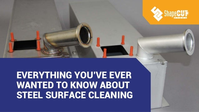 EVERYTHING YOU'VE EVER WANTED TO KNOW ABOUT STEEL SURFACE CLEANING