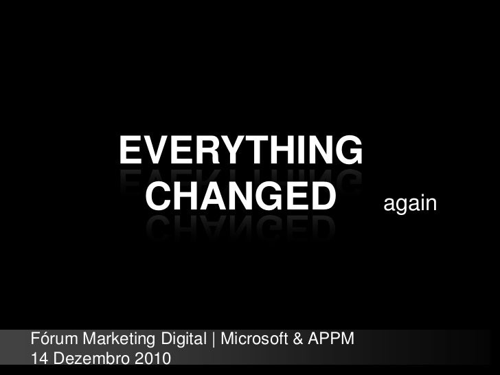 EVERYTHING CHANGED<br />again<br />Fórum Marketing Digital | Microsoft & APPM<br />14 Dezembro 2010<br />