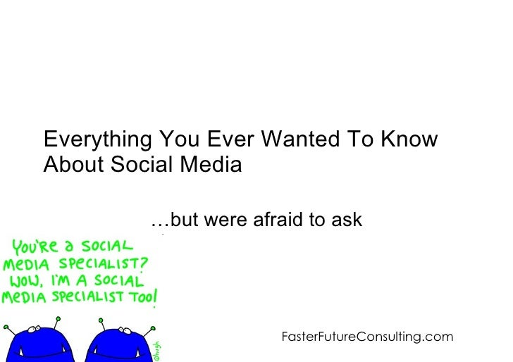 Everything You Ever Wanted To Know About Social Media … but were afraid to ask