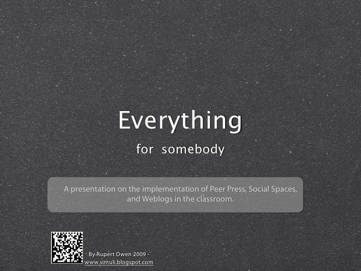 Everything                       for somebody   A presentation on the implementation of Peer Press, Social Spaces,        ...