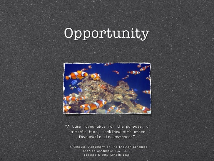 """Opportunity     """"A time favourable for the purpose; a   suitable time, combined with other        favourable circumstances..."""