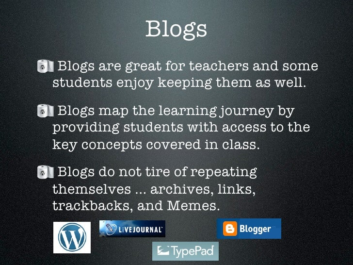 Blogs  Blogs are great for teachers and some students enjoy keeping them as well.  Blogs map the learning journey by provi...
