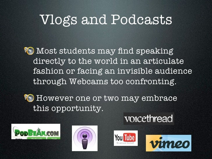Vlogs and Podcasts   Most students may find speaking directly to the world in an articulate fashion or facing an invisible ...