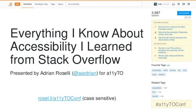 Everything I Know About Accessibility I Learned from Stack Overflow rosel.li/a11yTOConf (case sensitive) #a11yTOConf Prese...
