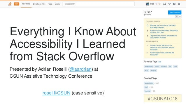 Everything I Know About Accessibility I Learned from Stack Overflow rosel.li/CSUN (case sensitive) #CSUNATC18 Presented by...