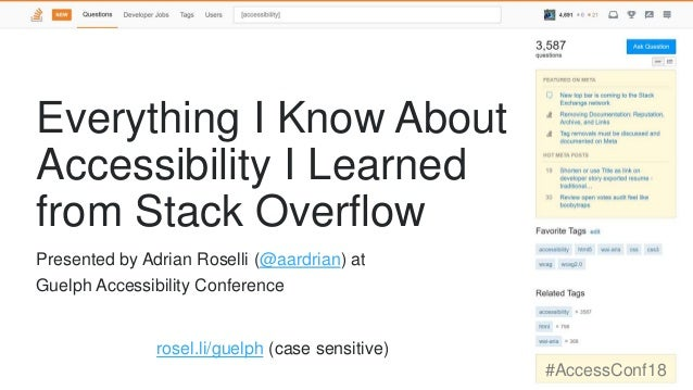 Everything I Know About Accessibility I Learned from Stack Overflow rosel.li/guelph (case sensitive) #AccessConf18 Present...