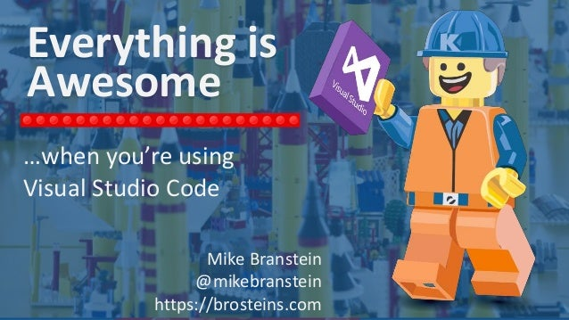 Mike Branstein @mikebranstein brosteins.com / KiZAN.com Everything is Awesome …when you're using Visual Studio Code Mike B...