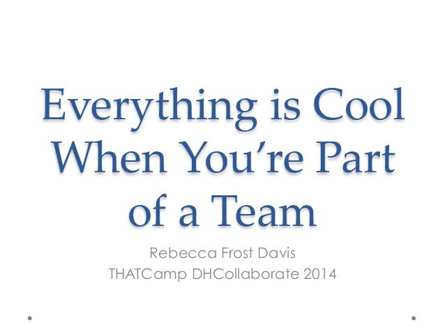 Everything is Cool  When You're Part  of a Team  Rebecca Frost Davis THATCamp DHCollaborate 2014