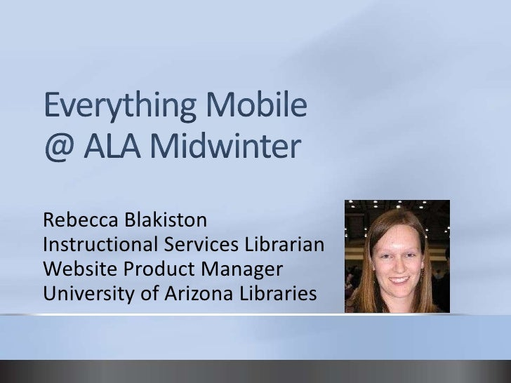 Everything Mobile @ ALA Midwinter<br />Rebecca Blakiston<br />Instructional Services Librarian<br />Website Product Manage...
