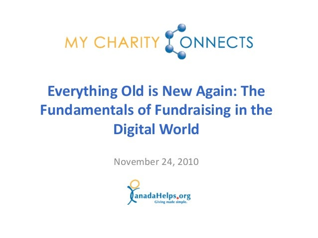 November 24, 2010 Everything Old is New Again: The Fundamentals of Fundraising in the Digital World