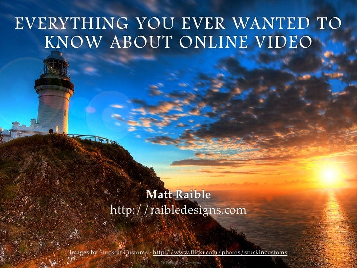 EVERYTHING YOU EVER WANTED TO   KNOW ABOUT ONLINE VIDEO                       Matt Raible                 http://raibledes...