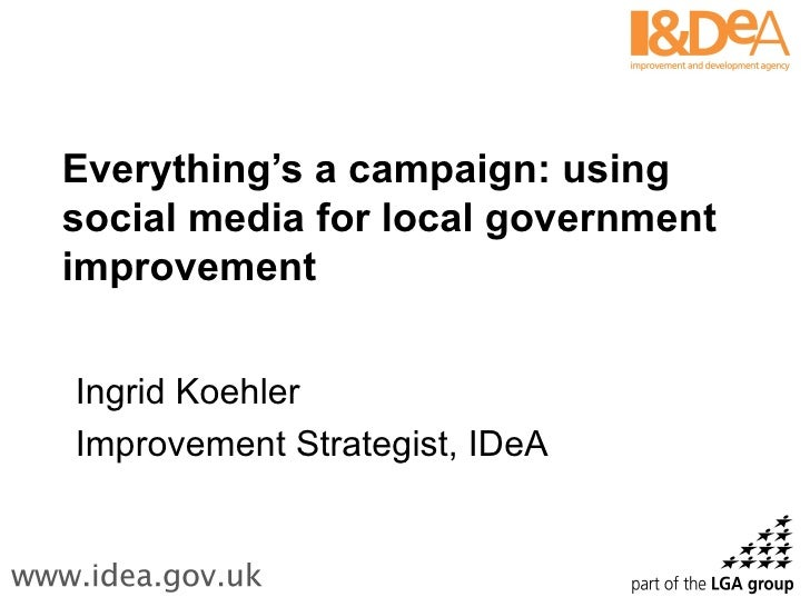 Everything's a campaign: using social media for local government improvement Ingrid Koehler Improvement Strategist, IDeA