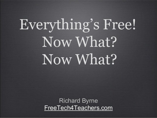 Everything's Free! Now What? Now What? Richard Byrne FreeTech4Teachers.com