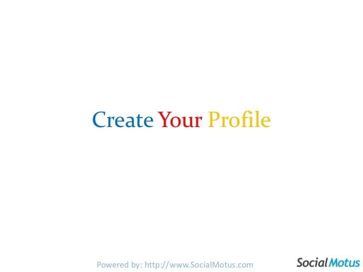 CreateYourProfile<br />Powered by: http://www.SocialMotus.com<br />