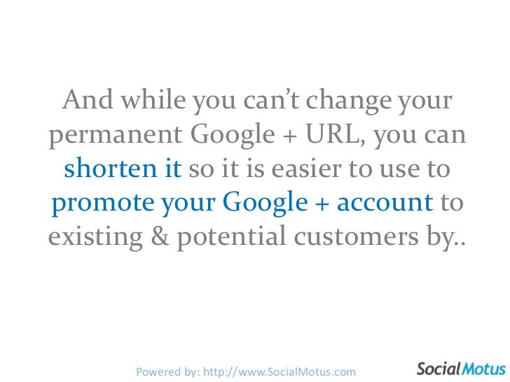 And while you can't change your permanent Google + URL, you can shortenitso it is easier to use to promote your Google + a...