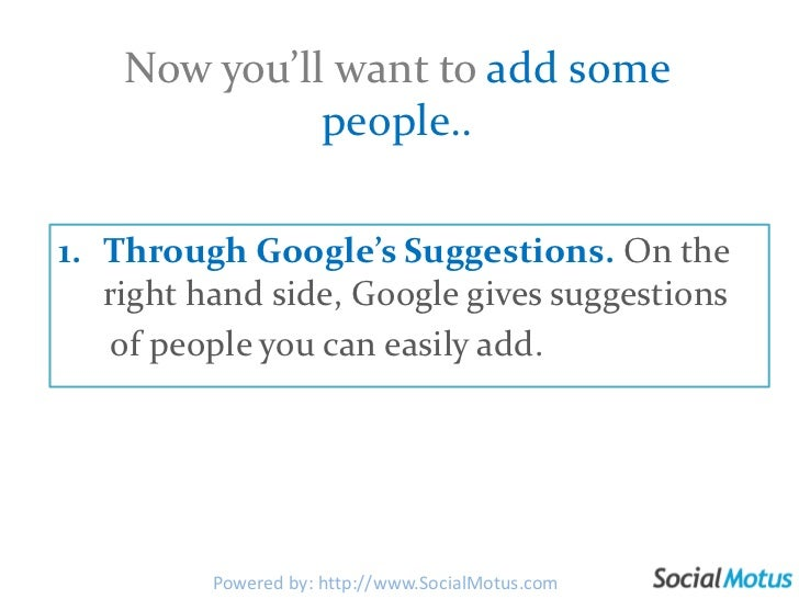 Now you'll want to add some people..<br />Through Google's Suggestions. On the right hand side, Google gives suggestions <...