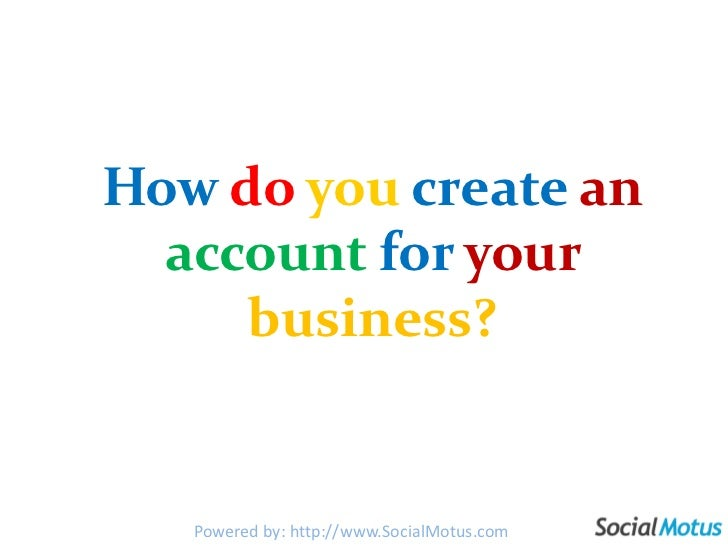 Howdoyoucreatean accountforyourbusiness?<br />Powered by: http://www.SocialMotus.com<br />