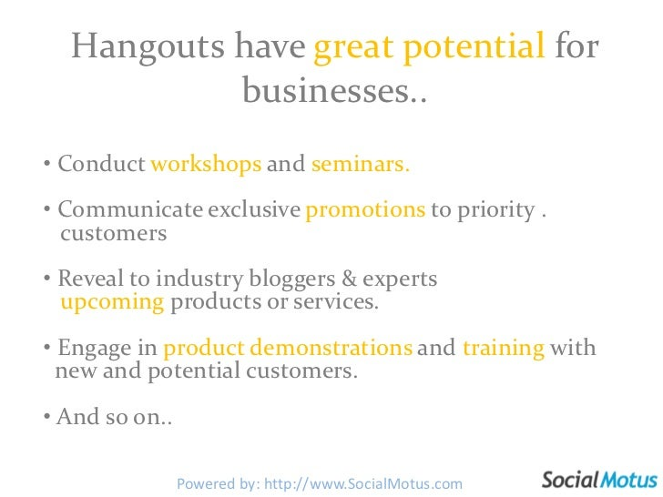 Hangouts have great potential for businesses..<br /><ul><li> Conduct workshops and seminars.