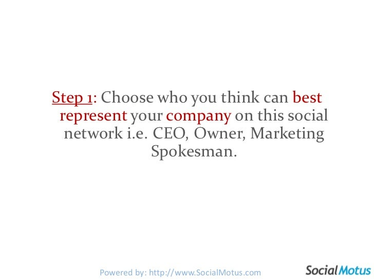 Step 1: Choose who you think can best represent your company on this social network i.e. CEO, Owner, Marketing Spokesman. ...