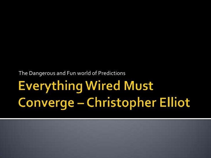 Everything Wired Must Converge – Christopher Elliot<br />The Dangerous and Fun world of Predictions<br />