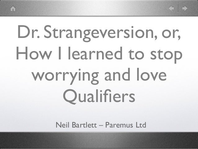 Dr. Strangeversion, or, How I learned to stop worrying and love Qualifiers Neil Bartlett – Paremus Ltd