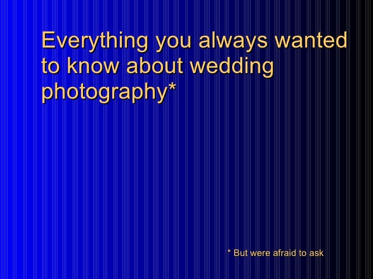 Everything you always wanted to know about wedding photography* * But were afraid to ask