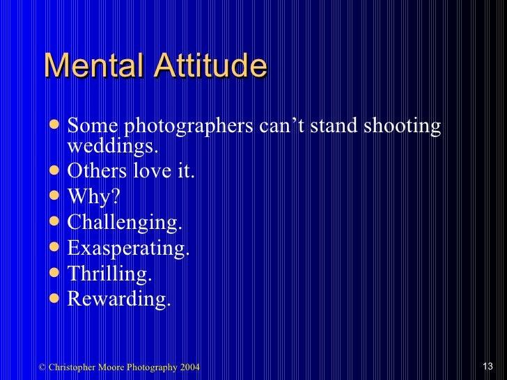 Mental Attitude <ul><li>Some photographers can't stand shooting weddings. </li></ul><ul><li>Others love it. </li></ul><ul>...