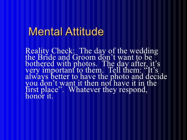 Mental Attitude Reality Check:  The day of the wedding the Bride and Groom don't want to be bothered with photos.  The day...