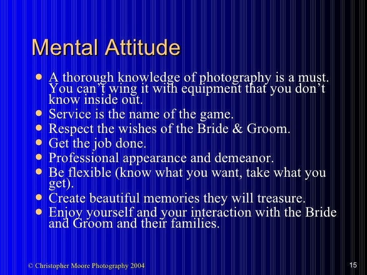 Mental Attitude <ul><li>A thorough knowledge of photography is a must.  You can't wing it with equipment that you don't kn...
