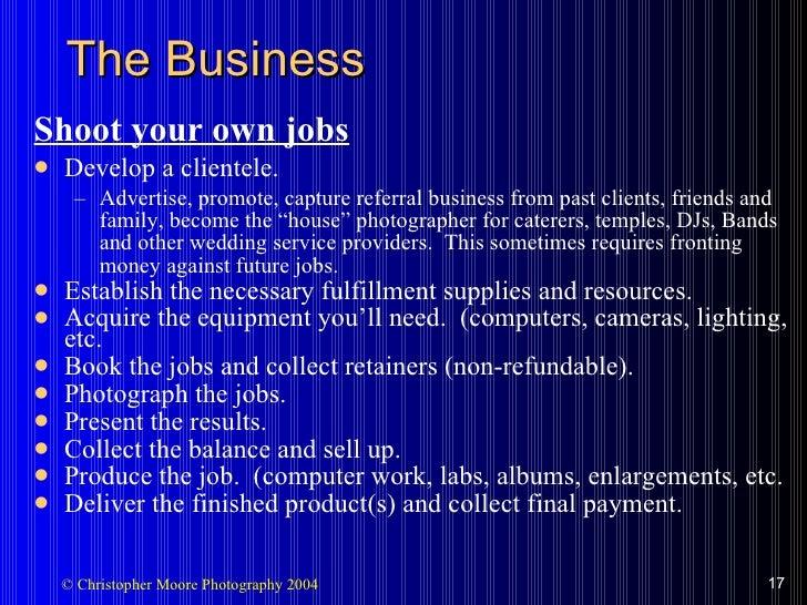 The Business <ul><li>Shoot your own jobs </li></ul><ul><li>Develop a clientele. </li></ul><ul><ul><li>Advertise, promote, ...