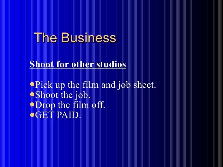 The Business <ul><li>Shoot for other studios </li></ul><ul><li>Pick up the film and job sheet. </li></ul><ul><li>Shoot the...